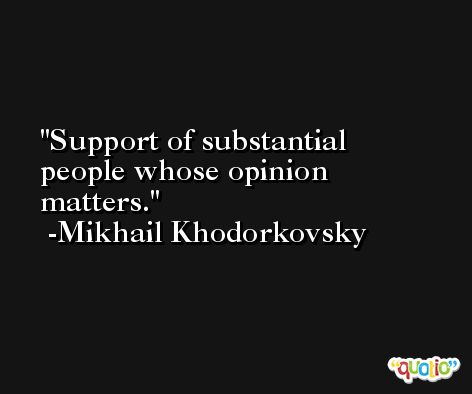 Support of substantial people whose opinion matters. -Mikhail Khodorkovsky