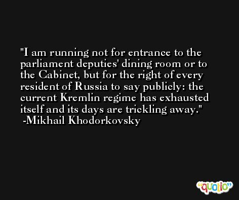 I am running not for entrance to the parliament deputies' dining room or to the Cabinet, but for the right of every resident of Russia to say publicly: the current Kremlin regime has exhausted itself and its days are trickling away. -Mikhail Khodorkovsky
