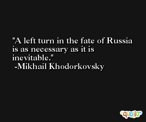 A left turn in the fate of Russia is as necessary as it is inevitable. -Mikhail Khodorkovsky