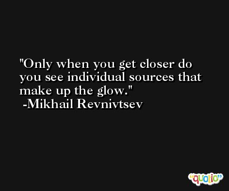 Only when you get closer do you see individual sources that make up the glow. -Mikhail Revnivtsev
