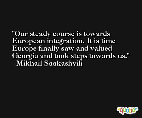 Our steady course is towards European integration. It is time Europe finally saw and valued Georgia and took steps towards us. -Mikhail Saakashvili