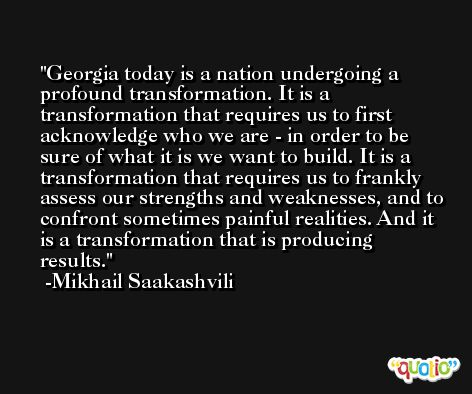 Georgia today is a nation undergoing a profound transformation. It is a transformation that requires us to first acknowledge who we are - in order to be sure of what it is we want to build. It is a transformation that requires us to frankly assess our strengths and weaknesses, and to confront sometimes painful realities. And it is a transformation that is producing results. -Mikhail Saakashvili
