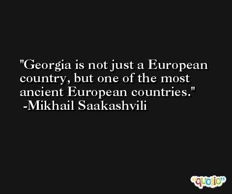 Georgia is not just a European country, but one of the most ancient European countries. -Mikhail Saakashvili