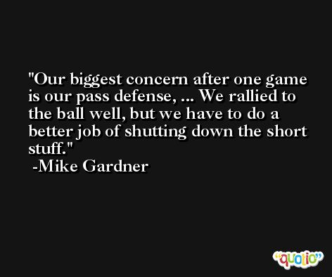 Our biggest concern after one game is our pass defense, ... We rallied to the ball well, but we have to do a better job of shutting down the short stuff. -Mike Gardner