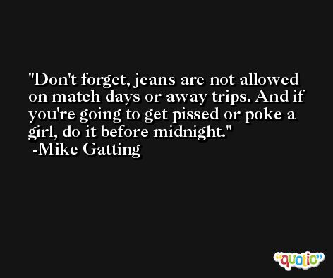 Don't forget, jeans are not allowed on match days or away trips. And if you're going to get pissed or poke a girl, do it before midnight. -Mike Gatting