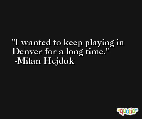 I wanted to keep playing in Denver for a long time. -Milan Hejduk