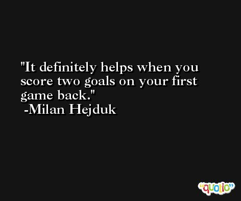 It definitely helps when you score two goals on your first game back. -Milan Hejduk