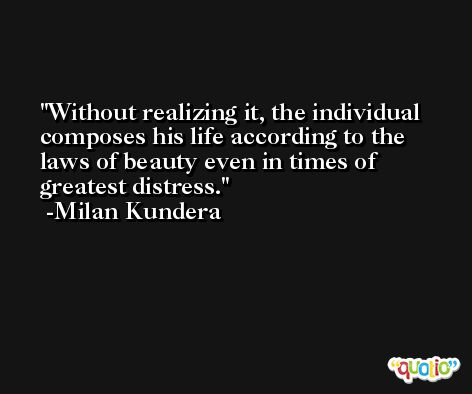 Without realizing it, the individual composes his life according to the laws of beauty even in times of greatest distress. -Milan Kundera