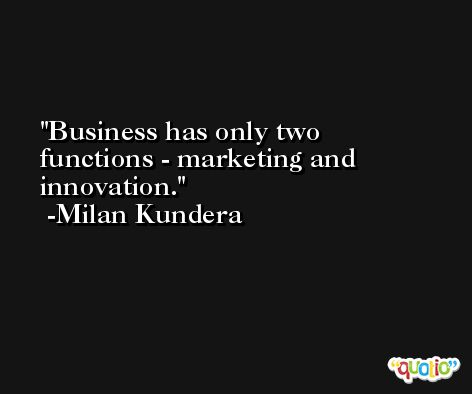 Business has only two functions - marketing and innovation. -Milan Kundera