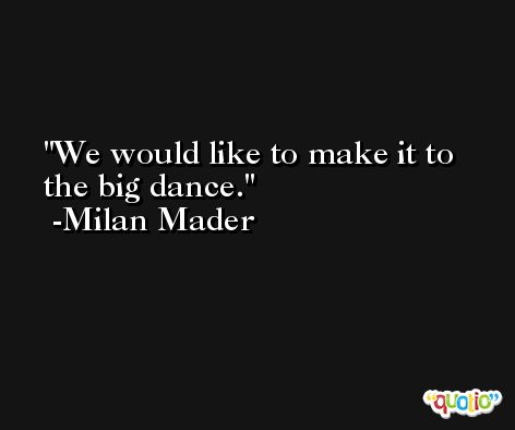 We would like to make it to the big dance. -Milan Mader