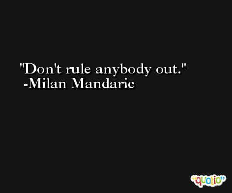 Don't rule anybody out. -Milan Mandaric