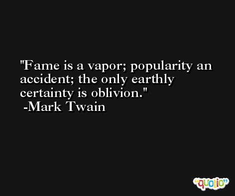 Fame is a vapor; popularity an accident; the only earthly certainty is oblivion. -Mark Twain