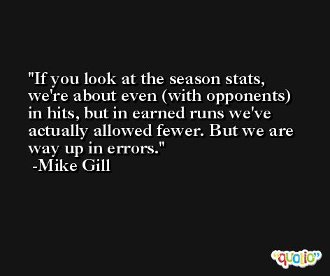 If you look at the season stats, we're about even (with opponents) in hits, but in earned runs we've actually allowed fewer. But we are way up in errors. -Mike Gill