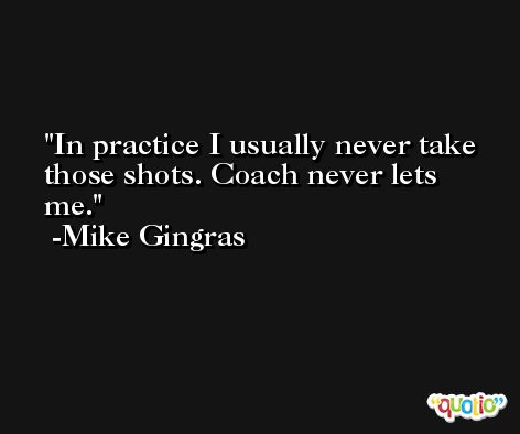 In practice I usually never take those shots. Coach never lets me. -Mike Gingras