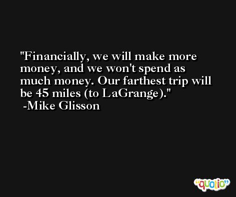 Financially, we will make more money, and we won't spend as much money. Our farthest trip will be 45 miles (to LaGrange). -Mike Glisson