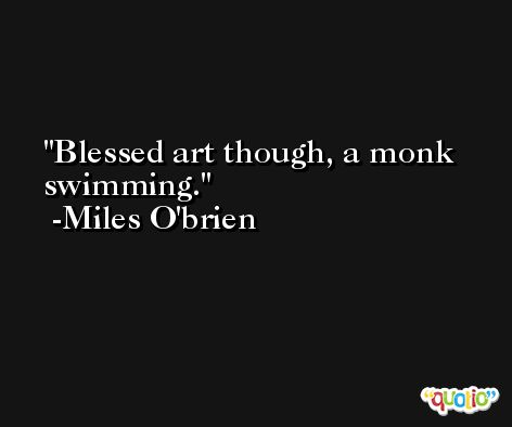 Blessed art though, a monk swimming. -Miles O'brien