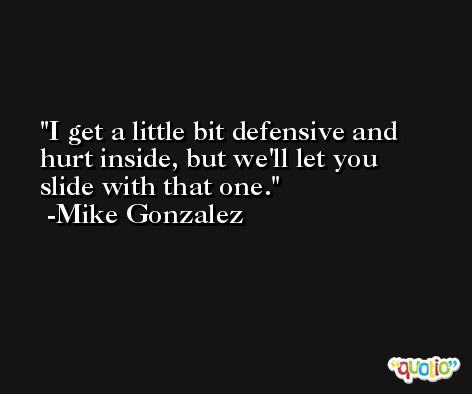 I get a little bit defensive and hurt inside, but we'll let you slide with that one. -Mike Gonzalez