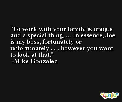 To work with your family is unique and a special thing, ... In essence, Joe is my boss, fortunately or unfortunately . . . however you want to look at that. -Mike Gonzalez