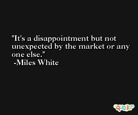 It's a disappointment but not unexpected by the market or any one else. -Miles White