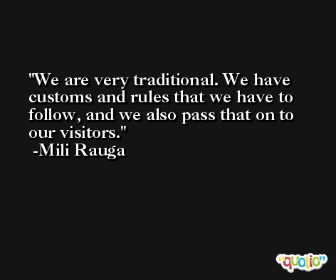 We are very traditional. We have customs and rules that we have to follow, and we also pass that on to our visitors. -Mili Rauga