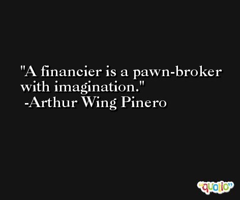 A financier is a pawn-broker with imagination. -Arthur Wing Pinero