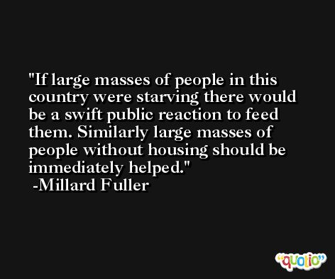 If large masses of people in this country were starving there would be a swift public reaction to feed them. Similarly large masses of people without housing should be immediately helped. -Millard Fuller