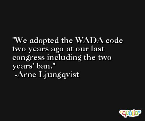 We adopted the WADA code two years ago at our last congress including the two years' ban. -Arne Ljungqvist