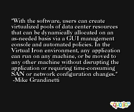 With the software, users can create virtualized pools of data center resources that can be dynamically allocated on an as-needed basis via a GUI management console and automated policies. In the Virtual Iron environment, any application can run on any machine, or be moved to any other machine without disrupting the application or requiring time-consuming SAN or network configuration changes. -Mike Grandinetti