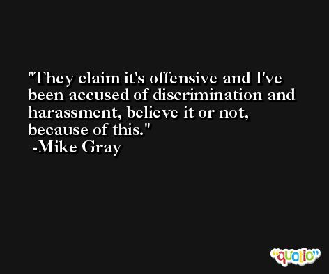 They claim it's offensive and I've been accused of discrimination and harassment, believe it or not, because of this. -Mike Gray