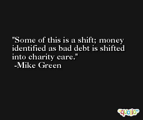 Some of this is a shift; money identified as bad debt is shifted into charity care. -Mike Green