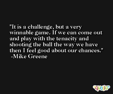 It is a challenge, but a very winnable game. If we can come out and play with the tenacity and shooting the ball the way we have then I feel good about our chances. -Mike Greene