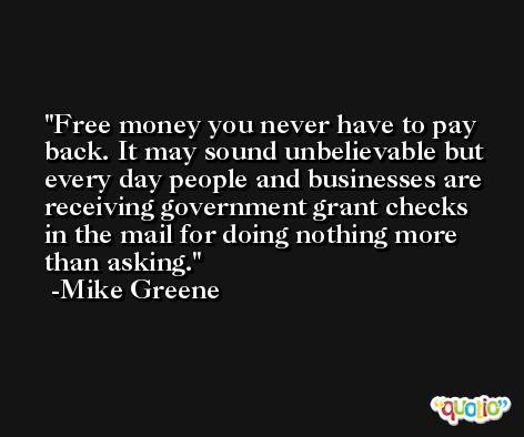 Free money you never have to pay back. It may sound unbelievable but every day people and businesses are receiving government grant checks in the mail for doing nothing more than asking. -Mike Greene