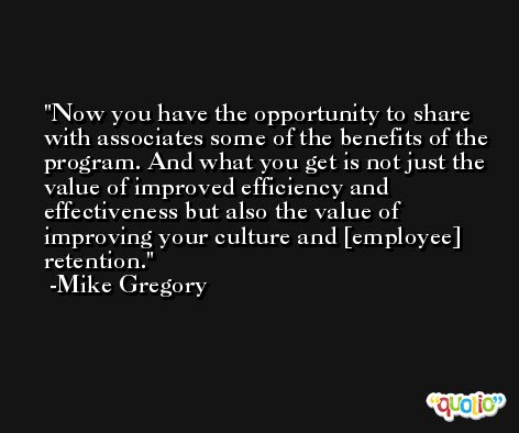 Now you have the opportunity to share with associates some of the benefits of the program. And what you get is not just the value of improved efficiency and effectiveness but also the value of improving your culture and [employee] retention. -Mike Gregory