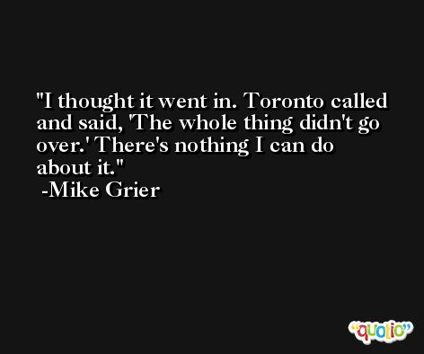 I thought it went in. Toronto called and said, 'The whole thing didn't go over.' There's nothing I can do about it. -Mike Grier