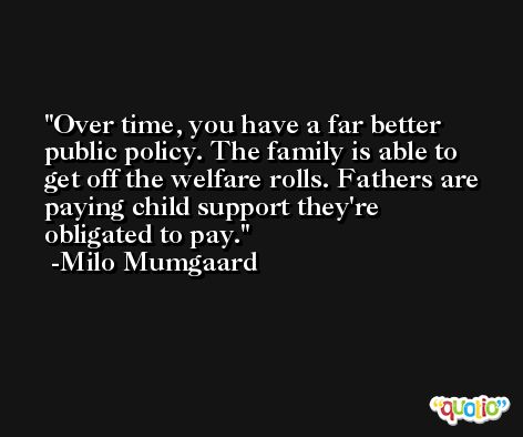 Over time, you have a far better public policy. The family is able to get off the welfare rolls. Fathers are paying child support they're obligated to pay. -Milo Mumgaard