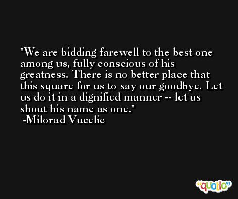 We are bidding farewell to the best one among us, fully conscious of his greatness. There is no better place that this square for us to say our goodbye. Let us do it in a dignified manner -- let us shout his name as one. -Milorad Vucelic