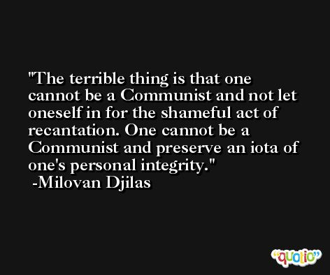 The terrible thing is that one cannot be a Communist and not let oneself in for the shameful act of recantation. One cannot be a Communist and preserve an iota of one's personal integrity. -Milovan Djilas