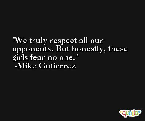 We truly respect all our opponents. But honestly, these girls fear no one. -Mike Gutierrez