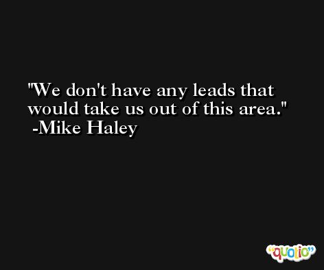 We don't have any leads that would take us out of this area. -Mike Haley