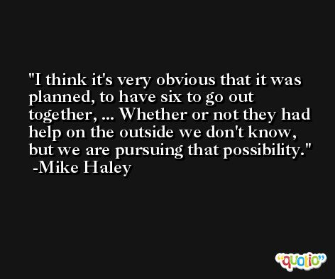 I think it's very obvious that it was planned, to have six to go out together, ... Whether or not they had help on the outside we don't know, but we are pursuing that possibility. -Mike Haley