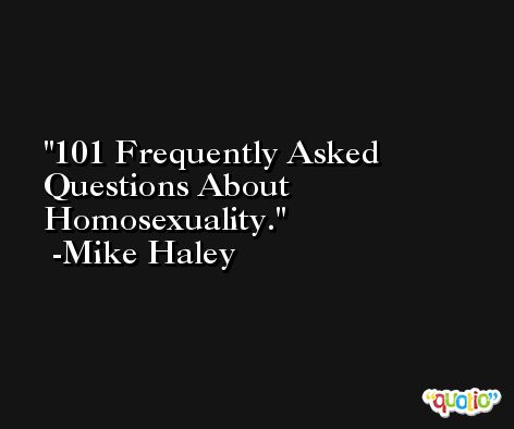 101 Frequently Asked Questions About Homosexuality. -Mike Haley