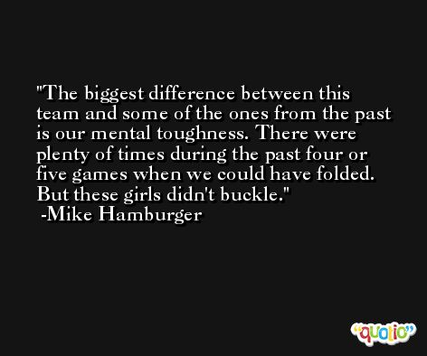 The biggest difference between this team and some of the ones from the past is our mental toughness. There were plenty of times during the past four or five games when we could have folded. But these girls didn't buckle. -Mike Hamburger