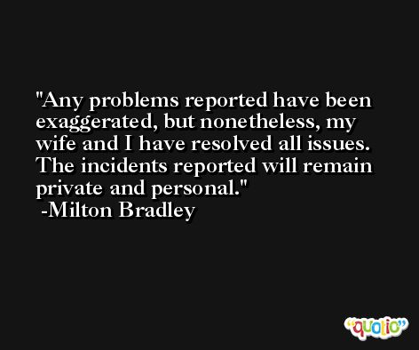 Any problems reported have been exaggerated, but nonetheless, my wife and I have resolved all issues. The incidents reported will remain private and personal. -Milton Bradley