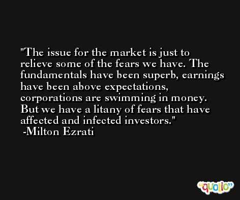 The issue for the market is just to relieve some of the fears we have. The fundamentals have been superb, earnings have been above expectations, corporations are swimming in money. But we have a litany of fears that have affected and infected investors. -Milton Ezrati