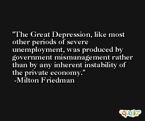 The Great Depression, like most other periods of severe unemployment, was produced by government mismanagement rather than by any inherent instability of the private economy. -Milton Friedman