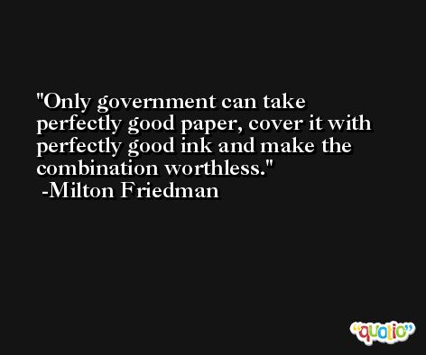 Only government can take perfectly good paper, cover it with perfectly good ink and make the combination worthless. -Milton Friedman