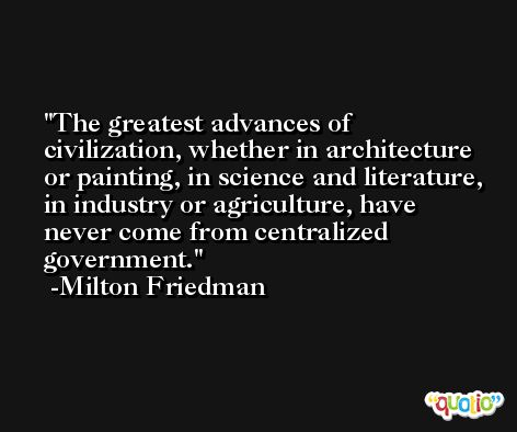 The greatest advances of civilization, whether in architecture or painting, in science and literature, in industry or agriculture, have never come from centralized government. -Milton Friedman