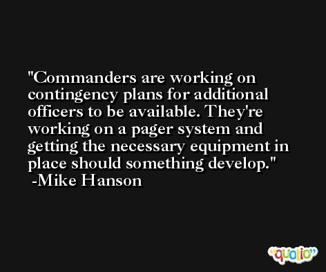 Commanders are working on contingency plans for additional officers to be available. They're working on a pager system and getting the necessary equipment in place should something develop. -Mike Hanson