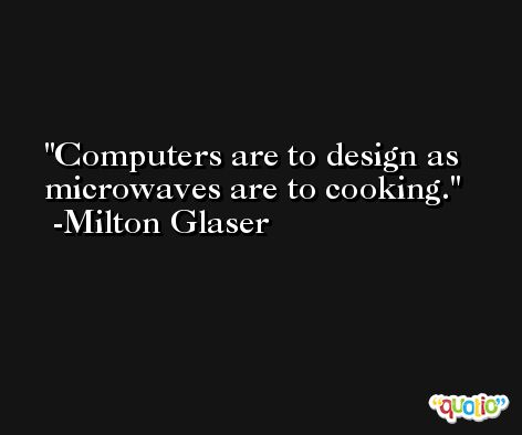 Computers are to design as microwaves are to cooking. -Milton Glaser