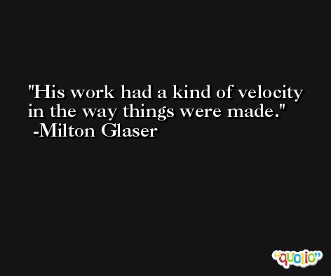 His work had a kind of velocity in the way things were made. -Milton Glaser